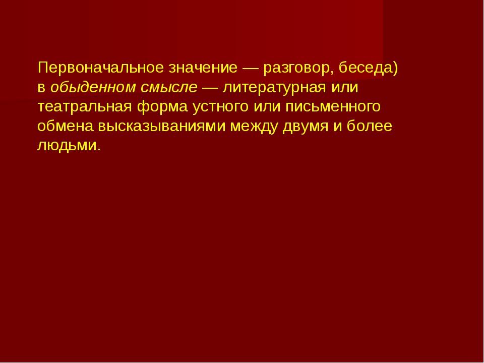 Диало́г Первоначальное значение— разговор, беседа) вобыденном смысле— лит...