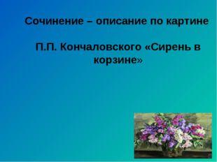 Сочинение – описание по картине П.П. Кончаловского «Сирень в корзине»