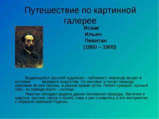 Путешествие по картинной галерее Исаак Ильич Левитан (1860 – 1900) Выдающийс