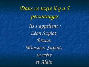 Dans ce texte il y a 5 personnages Ils s'appellent : Léon Supiot, Bruno, Mons