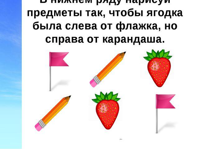 В нижнем ряду нарисуй предметы так, чтобы ягодка была слева от флажка, но спр...
