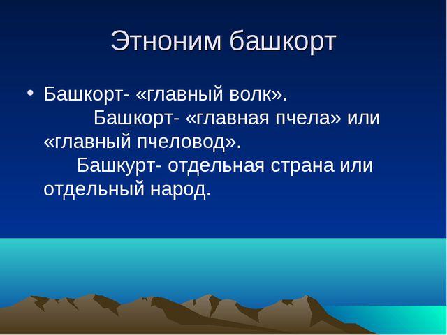 Этноним башкорт Башкорт- «главный волк». Башкорт- «главная пчела» или «главны...