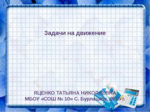 Задачи на движение ЯЦЕНКО ТАТЬЯНА НИКОЛАЕВНА МБОУ «СОШ № 10» С. Бурлацкое, 2