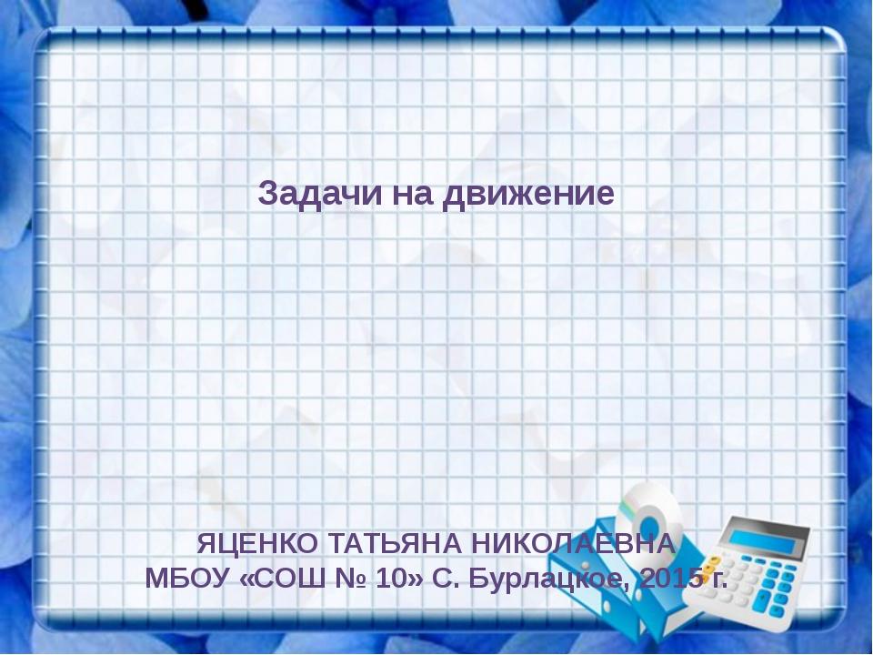 Задачи на движение ЯЦЕНКО ТАТЬЯНА НИКОЛАЕВНА МБОУ «СОШ № 10» С. Бурлацкое, 2...