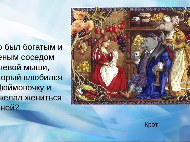 Кто был богатым и ученым соседом полевой мыши, который влюбился в Дюймовочку...