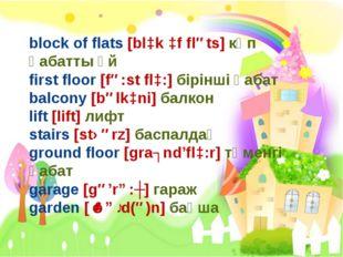 block of flats [blɔk ɔf fləts] көп қабатты үй first floor [fə:st flɔ:] бірінш