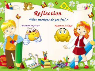 Reflection What emotions do you feel ? Positive emotions Negative feelings