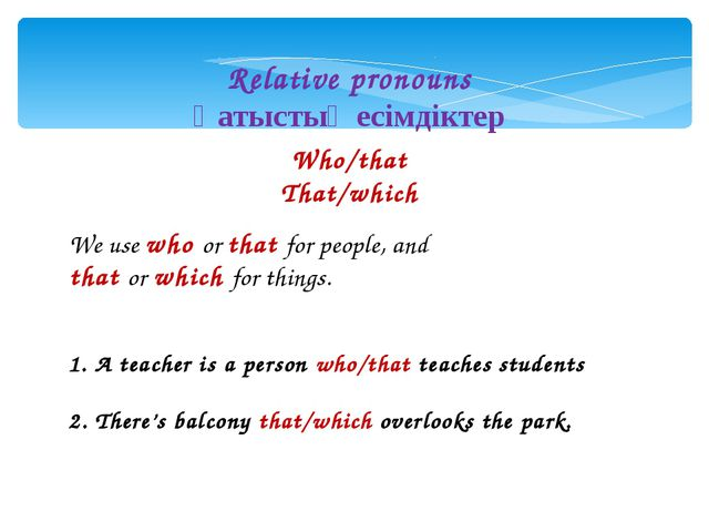 Relative pronouns Қатыстық есімдіктер Who/that That/which We use who or that...