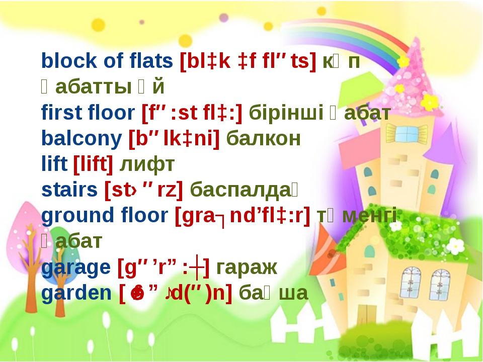 block of flats [blɔk ɔf fləts] көп қабатты үй first floor [fə:st flɔ:] бірінш...