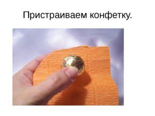 Пристраиваем конфетку.