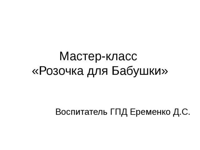 Мастер-класс «Розочка для Бабушки» Воспитатель ГПД Еременко Д.С.