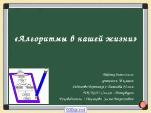 «Алгоритмы в нашей жизни» Работу выполнили учащиеся 7б класса Федосеева Верон