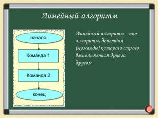Линейный алгоритм - это алгоритм, действия (команды) которого строго выполняю