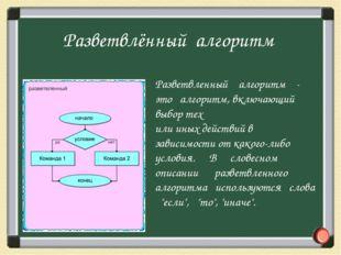 Разветвленный алгоритм - это алгоритм, включающий выбор тех или иных действий