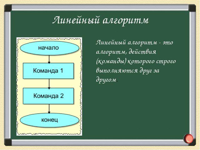 Линейный алгоритм - это алгоритм, действия (команды) которого строго выполняю...