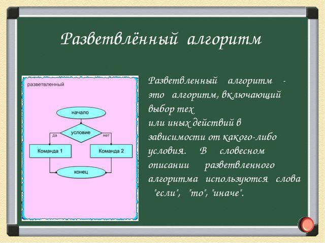 Разветвленный алгоритм - это алгоритм, включающий выбор тех или иных действий...