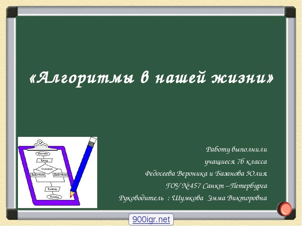 «Алгоритмы в нашей жизни» Работу выполнили учащиеся 7б класса Федосеева Верон...