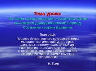 Тема урока: История представлений о развитии жизни на Земле в додарвиновский