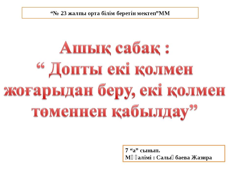 """7 """"а"""" сынып. Мұғалімі : Салықбаева Жазира """"№ 23 жалпы орта білім беретін мект..."""