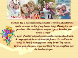 Mothers' day is a day exclusively dedicated to mothers. A mother is a special