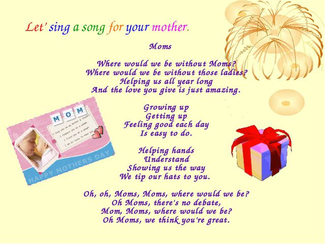 Let' sing a song for your mother. Moms Where would we be without Moms? Where...