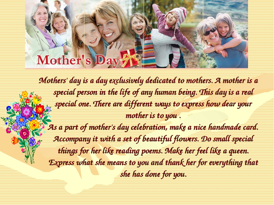 Mothers' day is a day exclusively dedicated to mothers. A mother is a special...