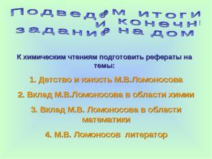 К химическим чтениям подготовить рефераты на темы: 1. Детство и юность М.В.Ло