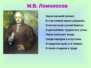 М.В. Ломоносов Науки юношей питают, В счастливой жизни украшают, В несчастный