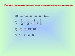 а) 1; -1; 1; -1; 1; -1;…. б) в) 3; 8; 13; 18… г) 1; 2; 4; 8…. Посмотри внимат