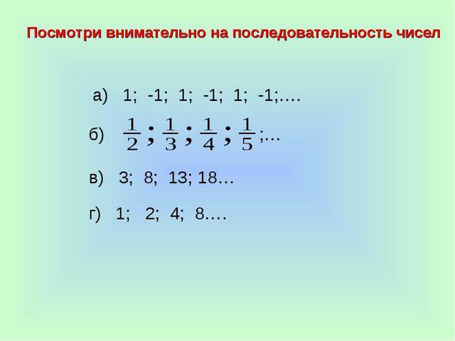 а) 1; -1; 1; -1; 1; -1;…. б) в) 3; 8; 13; 18… г) 1; 2; 4; 8…. Посмотри внимат...
