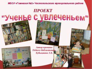 МБОУ «Гимназия №1» Чистопольского муниципального района ПРОЕКТ Автор проекта: