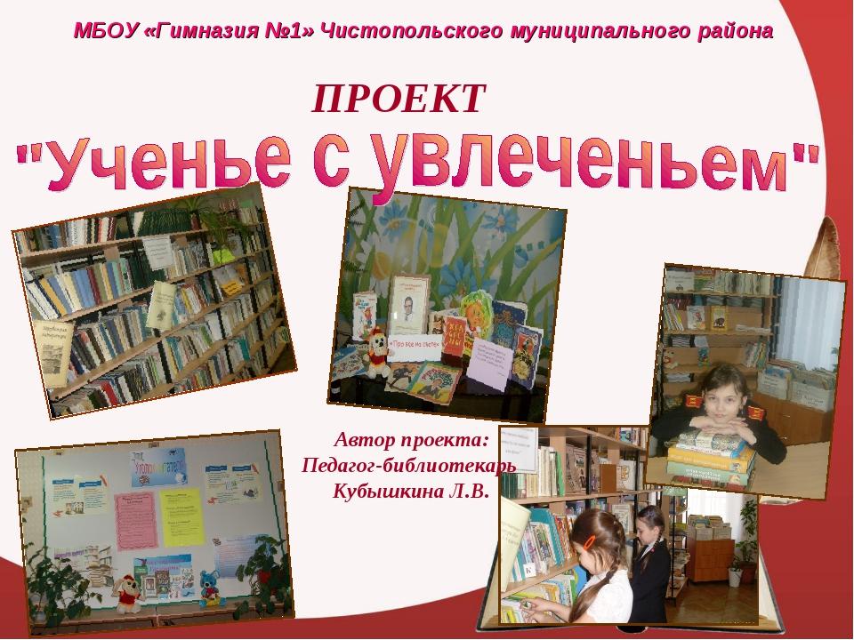 МБОУ «Гимназия №1» Чистопольского муниципального района ПРОЕКТ Автор проекта:...