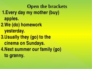 Open the brackets 1.Every day my mother (buy) apples. 2.We (do) homework yest