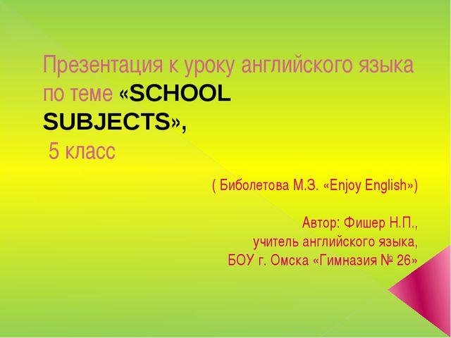 Презентация к уроку английского языка по теме «SCHOOL SUBJECTS», 5 класс ( Би...