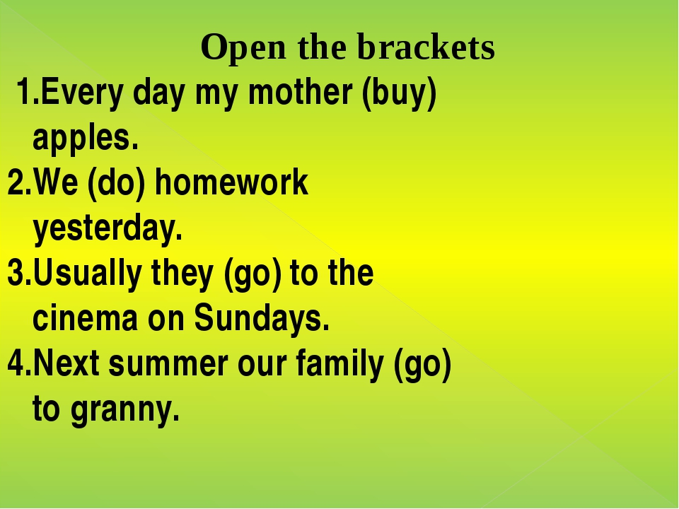 Open the brackets 1.Every day my mother (buy) apples. 2.We (do) homework yest...