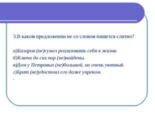 3.В каком предложении не со словом пишется слитно? а)Базаров (не)сумел реали
