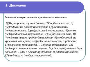 1. Диктант Записать номера слитного и раздельного написания 1)(Не)широкая,