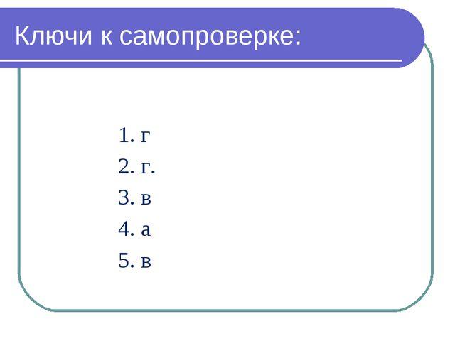 Ключи к самопроверке: 1. г 2. г. 3. в 4. а 5. в
