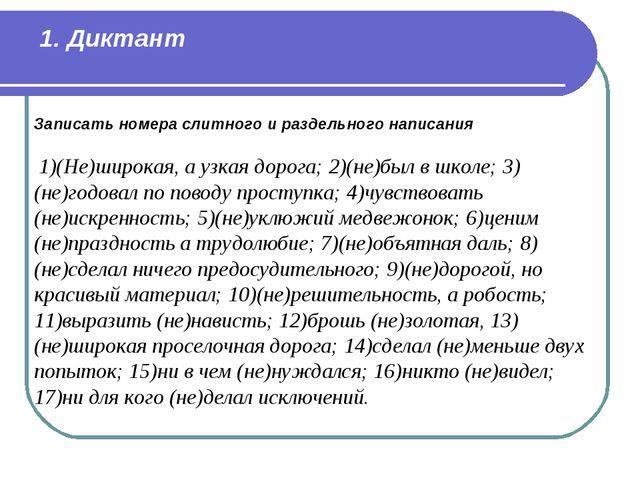 1. Диктант Записать номера слитного и раздельного написания 1)(Не)широкая,...