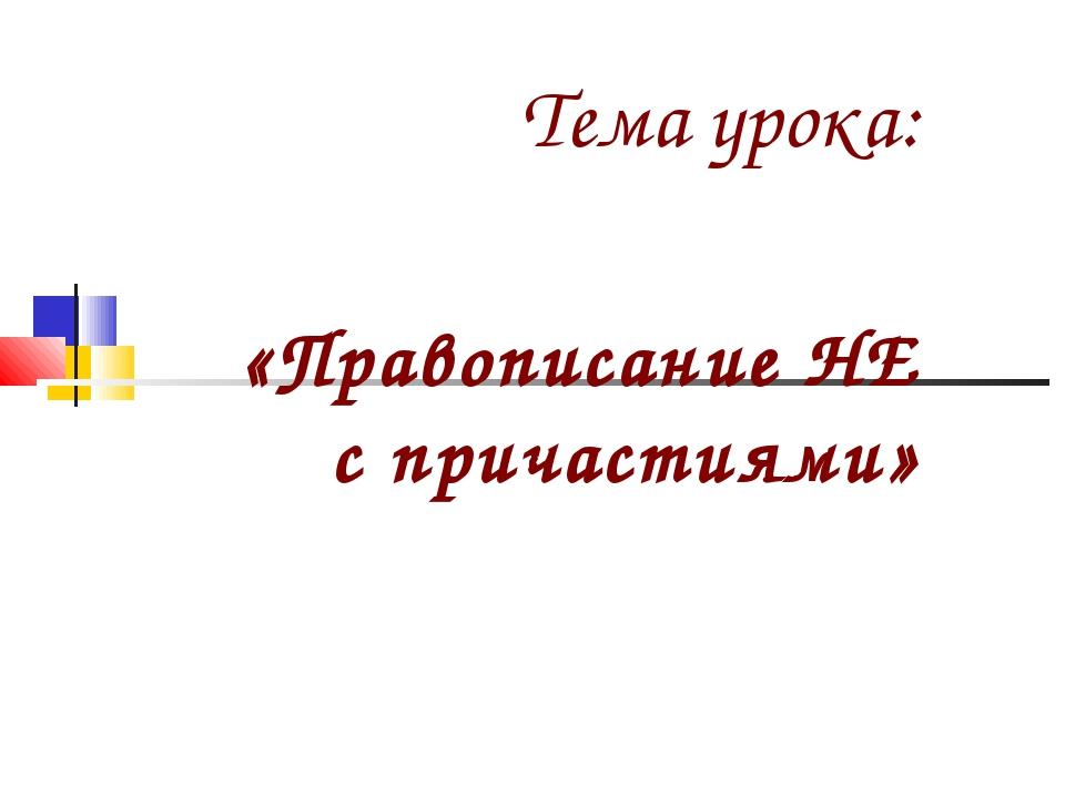 Тема урока: «Правописание НЕ с причастиями»