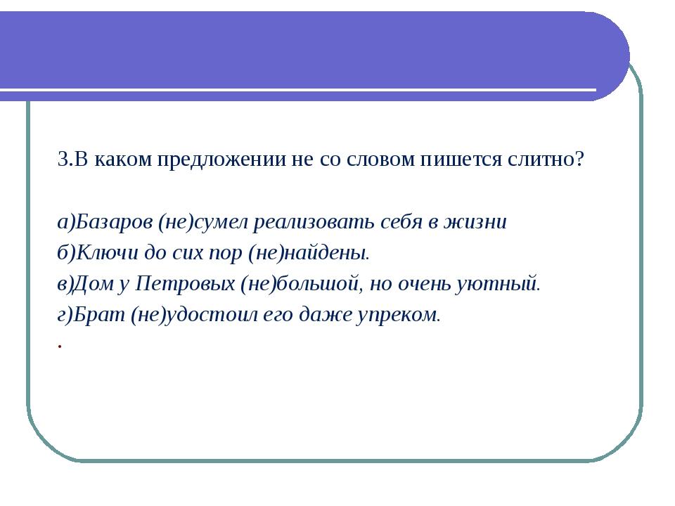 3.В каком предложении не со словом пишется слитно? а)Базаров (не)сумел реали...