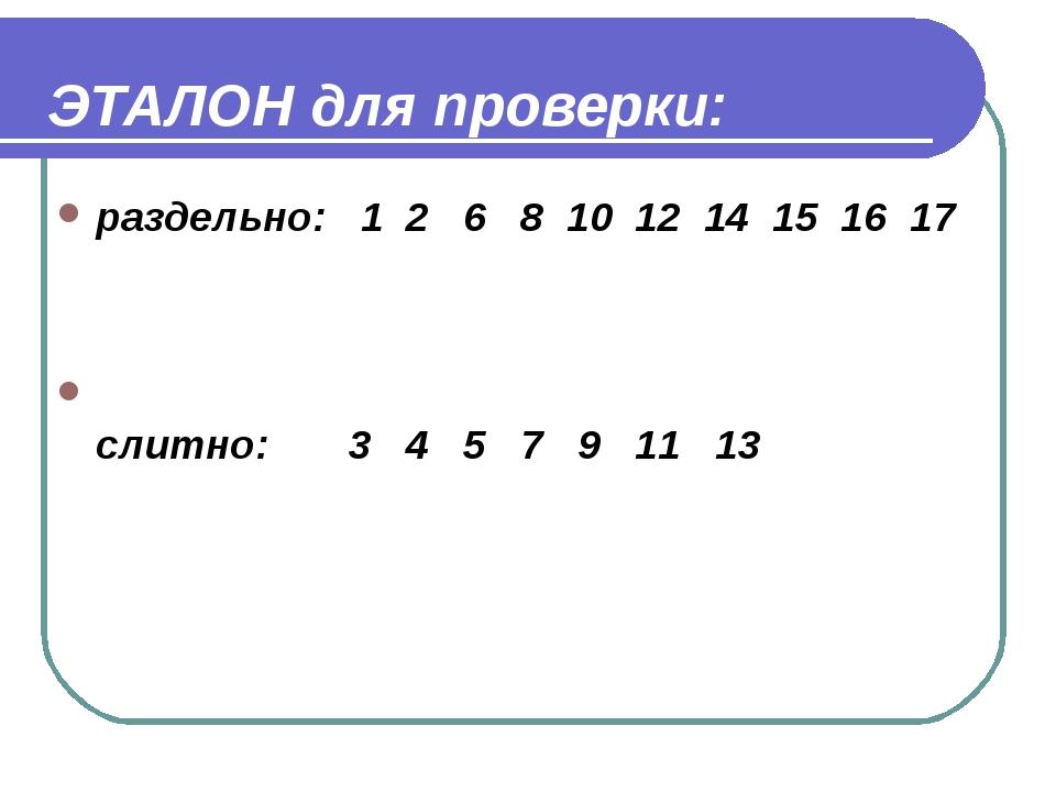 ЭТАЛОН для проверки: раздельно: 1 2 6 8 10 12 14 15 16 17 слитно: 3 4 5 7 9...