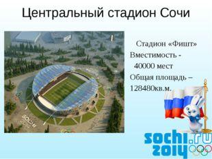 Стадион «Фишт» Вместимость - 40000 мест Общая площадь – 128480кв.м. Централь