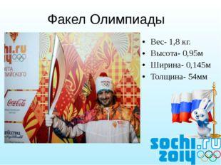 Вес- 1,8 кг. Высота- 0,95м Ширина- 0,145м Толщина- 54мм Факел Олимпиады