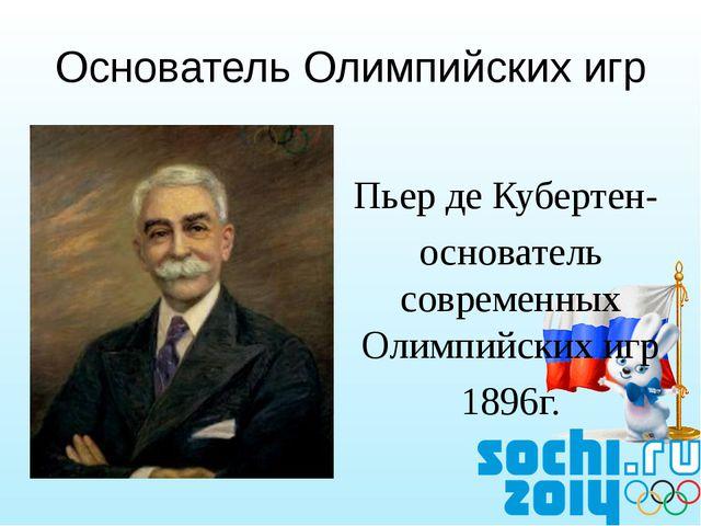 Пьер де Кубертен- основатель современных Олимпийских игр 1896г. Основатель О...
