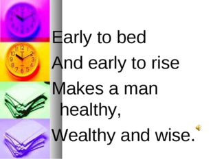 Early to bed And early to rise Makes a man healthy, Wealthy and wise.