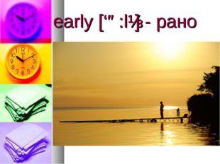 early ['ə:lɪ] - рано