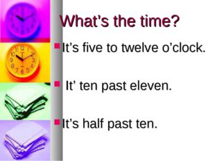 What's the time? It's five to twelve o'clock. It' ten past eleven. It's half