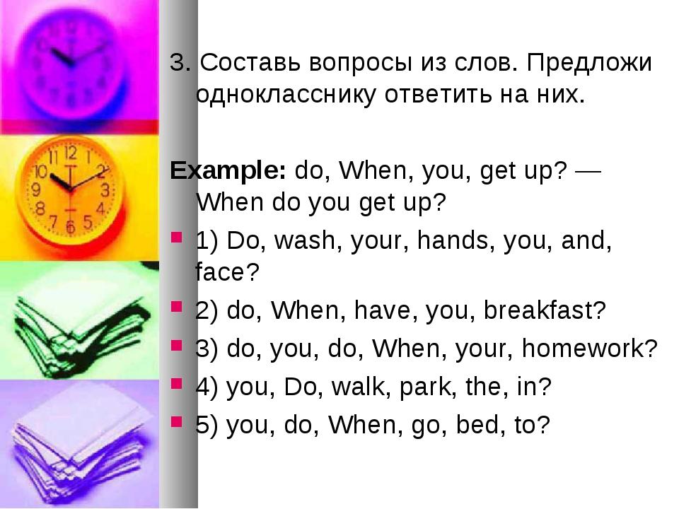 3. Составь вопросы из слов. Предложи однокласснику ответить на них. Example:...