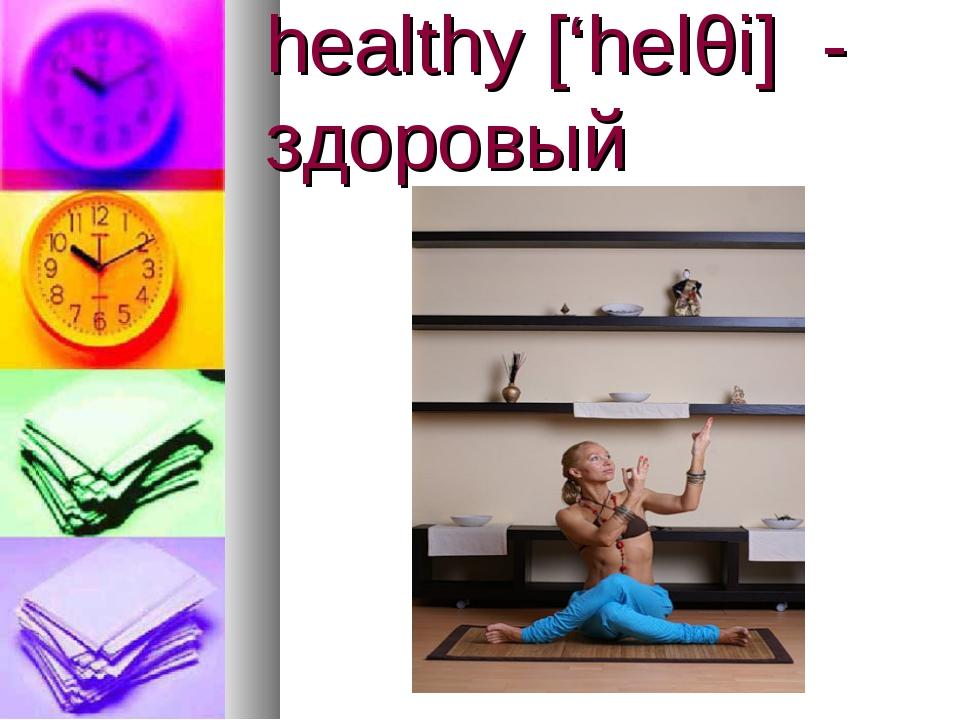healthy ['helθi] - здоровый